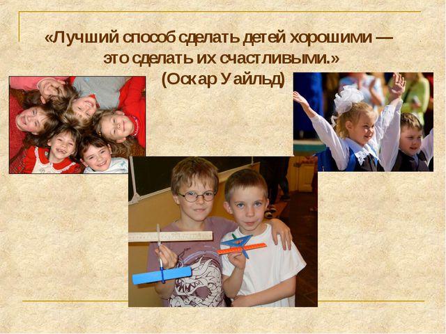 «Лучший способ сделать детей хорошими — это сделать их счастливыми.» (Оскар У...