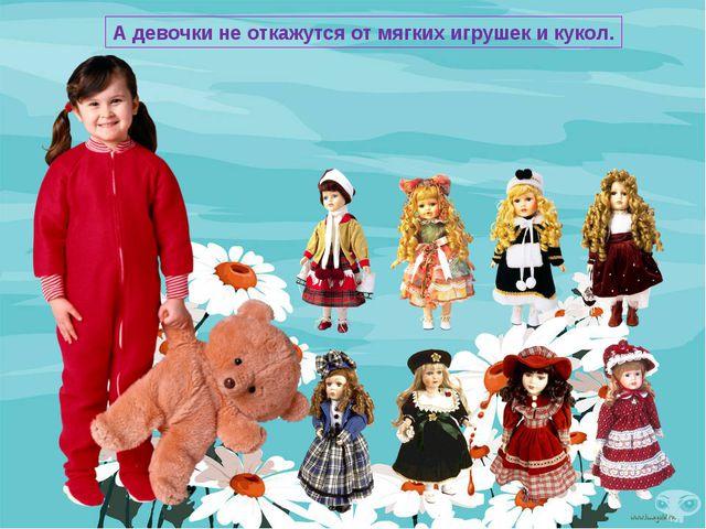А девочки не откажутся от мягких игрушек и кукол.