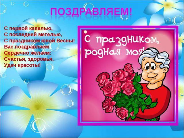 С первой капелью, С последней метелью, С праздником юной Весны! Вас поздравля...