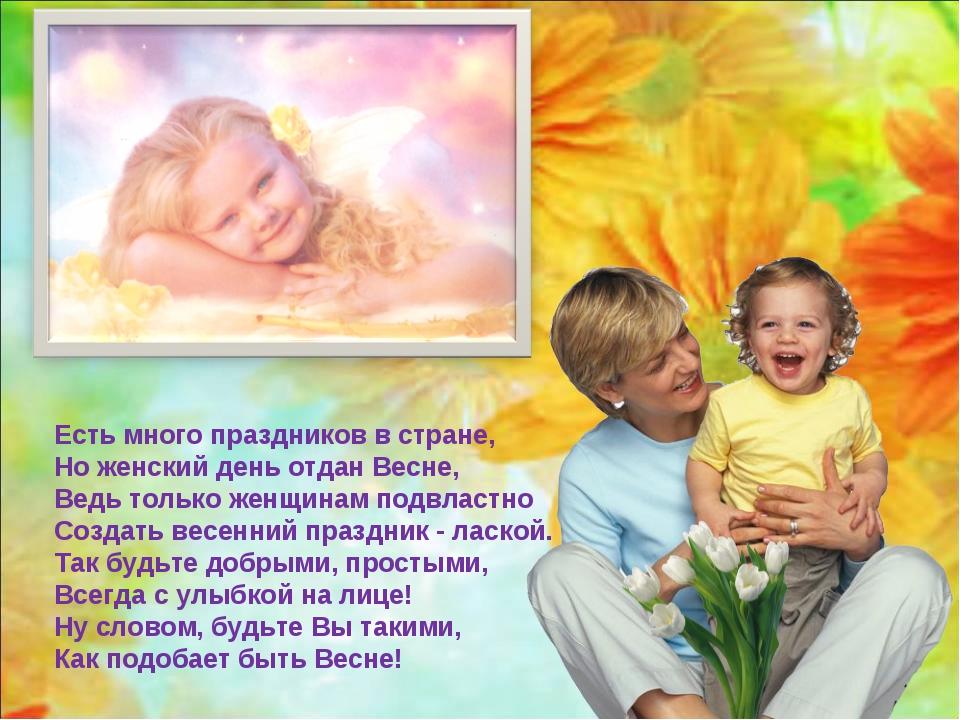 Есть много праздников в стране, Но женский день отдан Весне, Ведь только женщ...