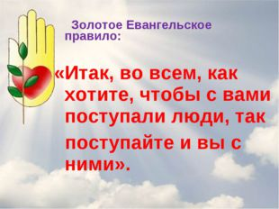Золотое Евангельское правило: «Итак, во всем, как хотите, чтобы с вами посту