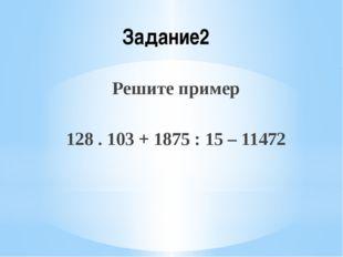 Задание2 Решите пример 128 . 103 + 1875 : 15 – 11472
