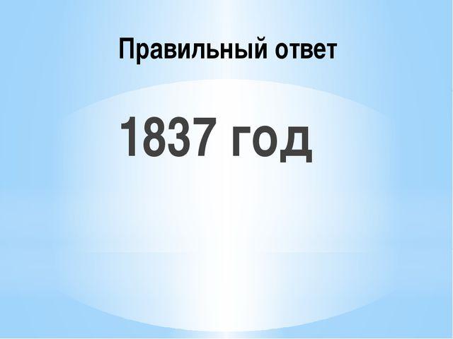 Правильный ответ 1837 год