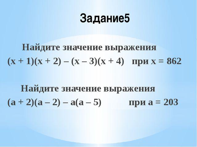 Задание5 Найдите значение выражения (х + 1)(х + 2) – (х – 3)(х + 4) при х = 8...