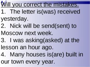 Will you correct the mistakes. 1.The letter is(was) received yesterday. 2.N