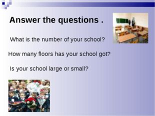 Answer the questions . What is the number of your school? How many floors has