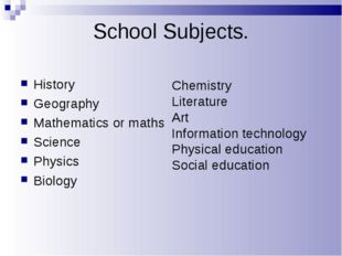 School Subjects. History Geography Mathematics or maths Science Physics Biolo