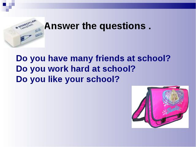 Do you have many friends at school? Do you work hard at school? Do you like...