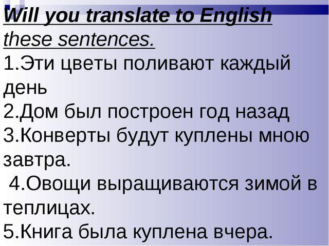 Will you translate to English these sentences. 1.Эти цветы поливают каждый де...