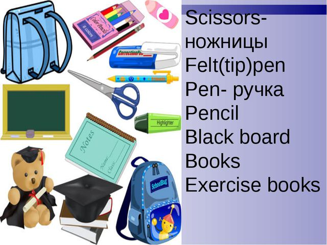 Scissors- ножницы Felt(tip)pen Pen- ручка Pencil Black board Books Exercise b...
