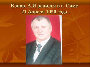 Конов. А.И родился в г. Симе 21 Апреля 1950 года .