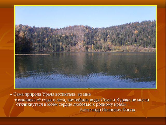 « Сама природа Урала воспитала во мне труженика её горы и леса, чистейшие вод...