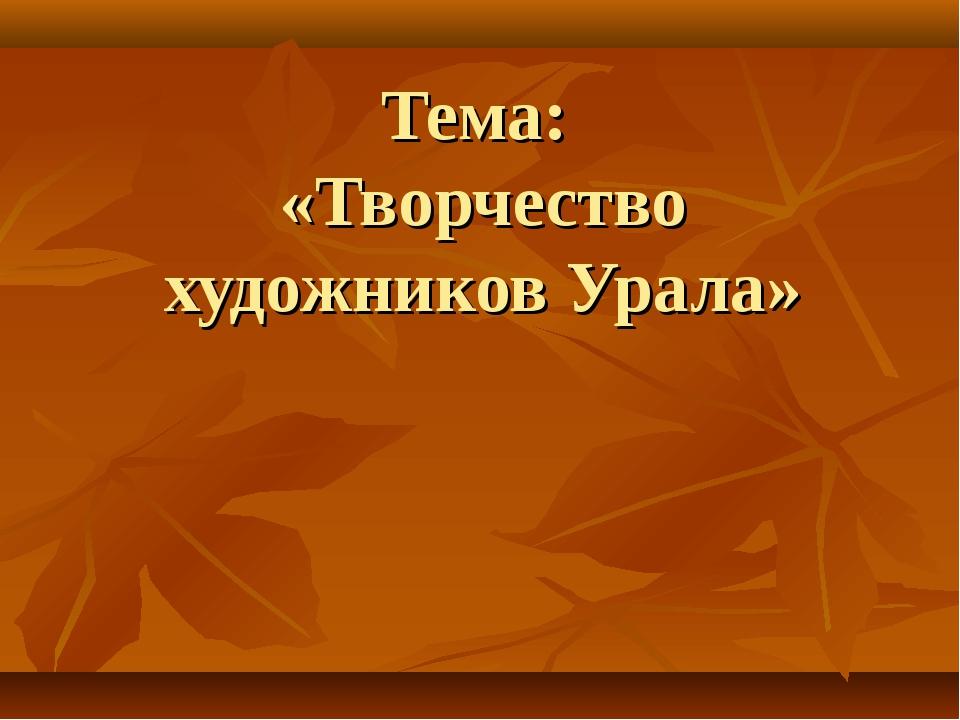 Тема: «Творчество художников Урала»