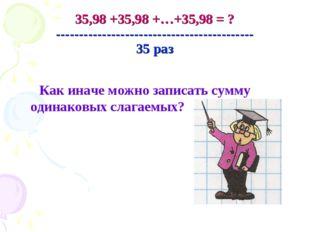 35,98 +35,98 +…+35,98 = ? ------------------------------------------- 35 раз