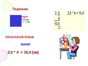 Подсказка квадрат a = 2,6 см P = ? см 2,6+2,6+2,6+2,6=10,4(см) ЗНАЧИТ 2,6 *