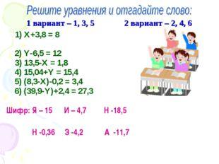 1 вариант – 1, 3, 5 2 вариант – 2, 4, 6 1) Х+3,8 = 8 2) Y-6,5 = 12 3) 13,5-Х