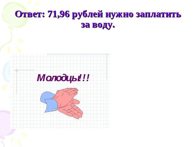 Ответ: 71,96 рублей нужно заплатить за воду.