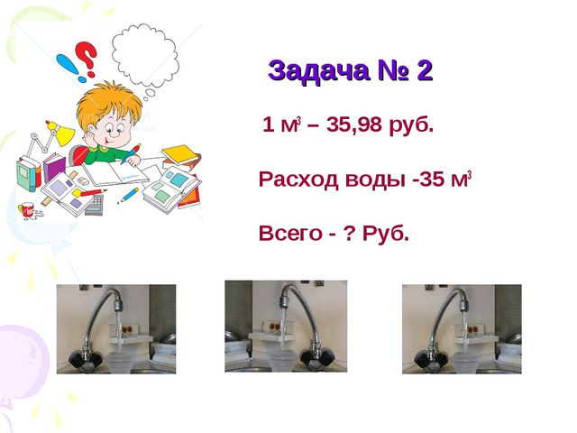 Задача № 2 1 м3 – 35,98 руб. Расход воды -35 м3 Всего - ? Руб.