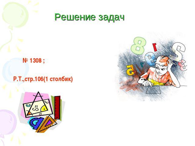 № 1308 ; Р.Т.,стр.106(1 столбик)