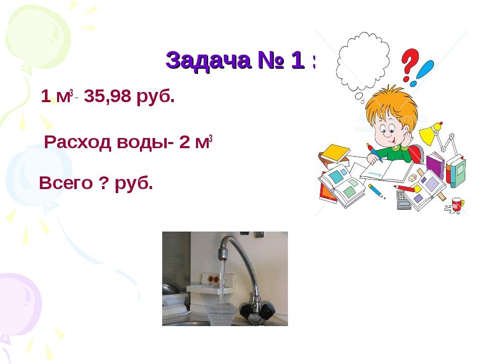 Задача № 1 : 1 м3 _ 35,98 руб. Расход воды- 2 м3 Всего ? руб.