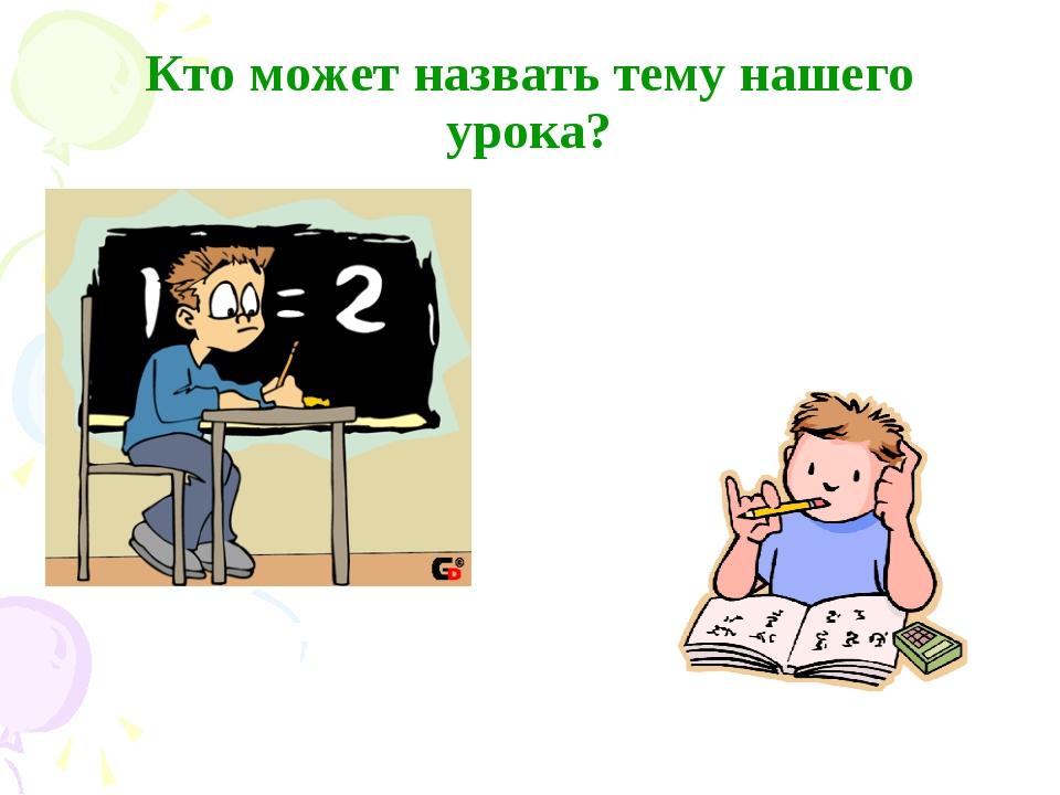 Кто может назвать тему нашего урока?