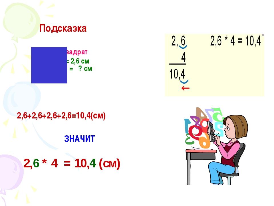 Подсказка квадрат a = 2,6 см P = ? см 2,6+2,6+2,6+2,6=10,4(см) ЗНАЧИТ 2,6 *...