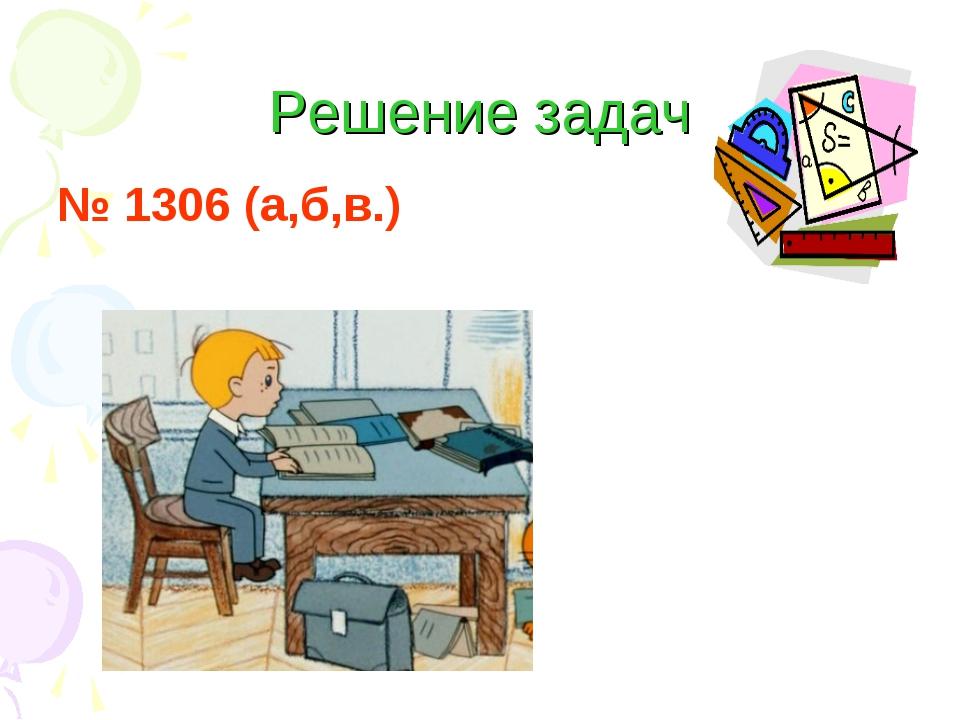 Решение задач № 1306 (а,б,в.)