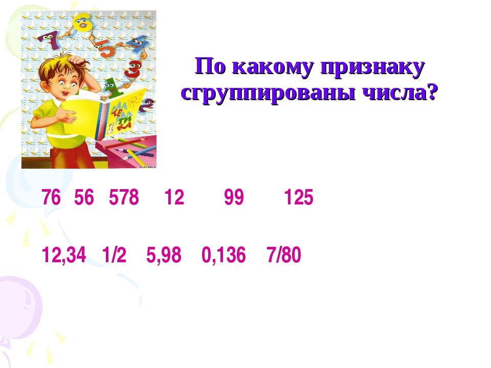 По какому признаку сгруппированы числа? 56 578 12 99 125 12,34 1/2 5,98 0,136...