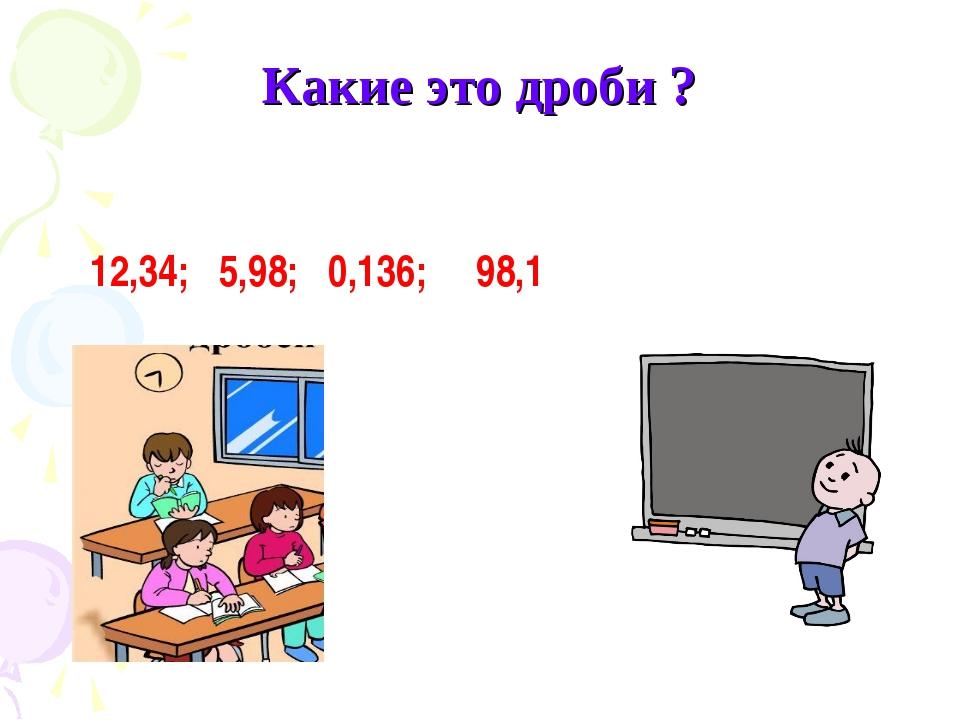 12,34; 5,98; 0,136; 98,1 Какие это дроби ?