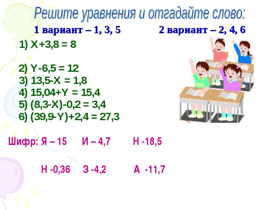 1 вариант – 1, 3, 5 2 вариант – 2, 4, 6 1) Х+3,8 = 8 2) Y-6,5 = 12 3) 13,5-Х...