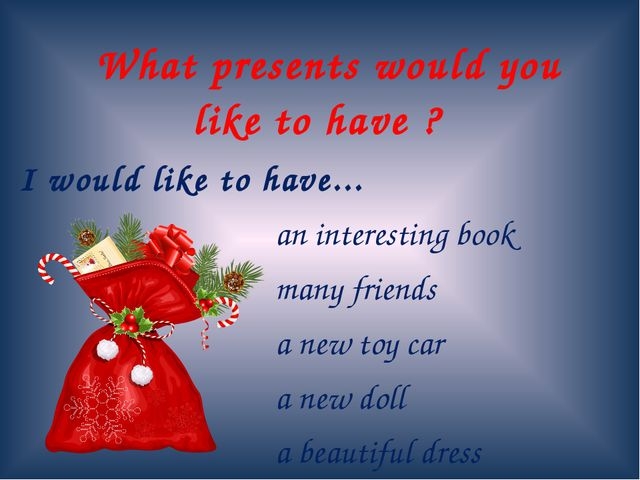 What presents would you like to have ? I would like to have... 					an inter...