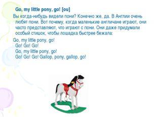 Go, my little pony, go! [ou] Вы когда-нибудь видели пони? Конечно же, да. В