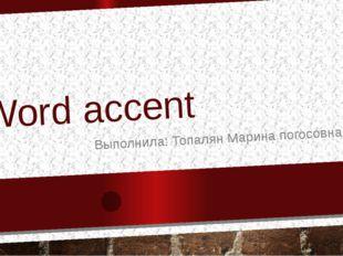 Word accent Выполнила: Топалян Марина погосовна