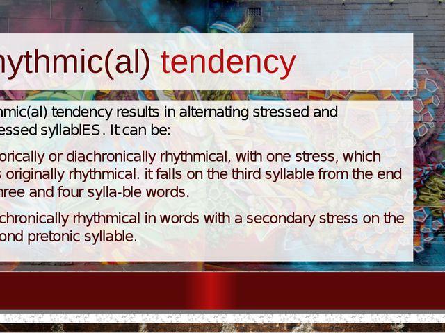 Rhythmic(al) tendency Rhythmic(al) tendency results in alternating stressed a...