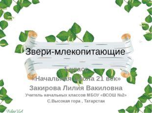 Звери-млекопитающие 1 класс «Начальная школа 21 век» Закирова Лилия Вакиловна
