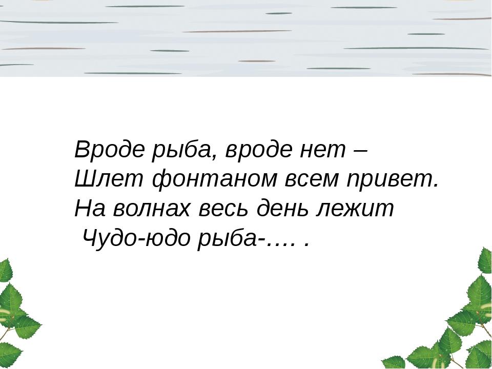 Вроде рыба, вроде нет – Шлет фонтаном всем привет. На волнах весь день лежит...