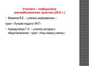 Учителя – победители республиканских грантов (2012 г.) Маликов В.Е. – учитель