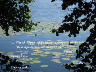 …Чтоб вдруг отразили прозрачные воды Всю прелесть застенчивой русской природ