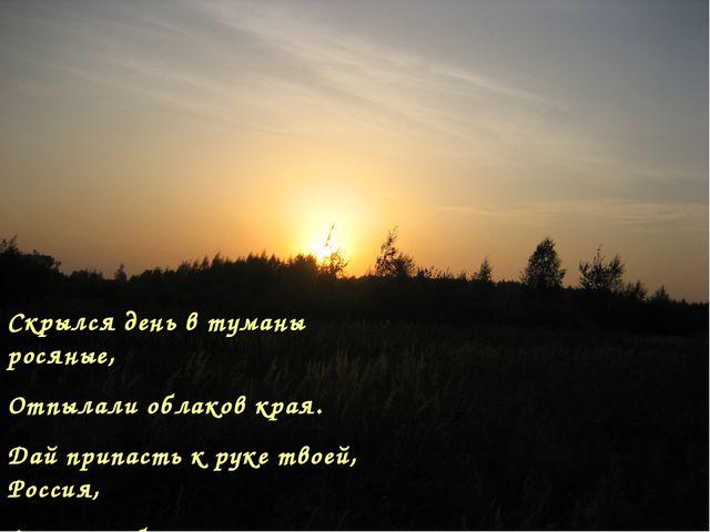 Скрылся день в туманы росяные, Отпылали облаков края. Дай припасть к руке тво...