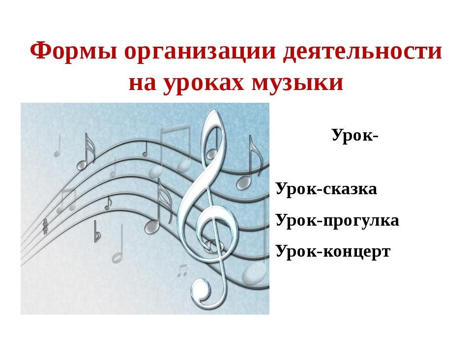 Формы организации деятельности на уроках музыки Урок-путешествие Урок-сказка...