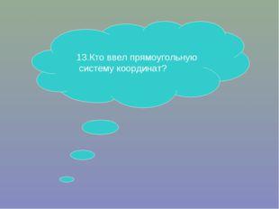 13.Кто ввел прямоугольную систему координат?