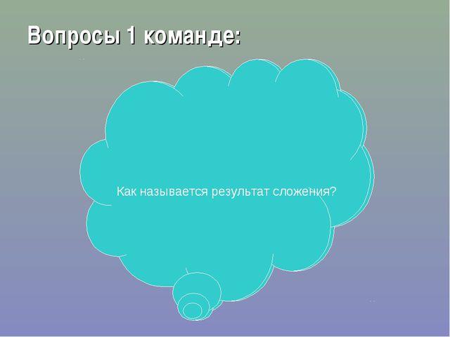 Вопросы 1 команде: Как называется результат сложения? Как называется результа...