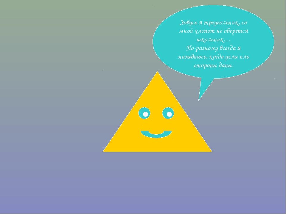 Зовусь я треугольник, со мной хлопот не оберется школьник… По-разному всегда...