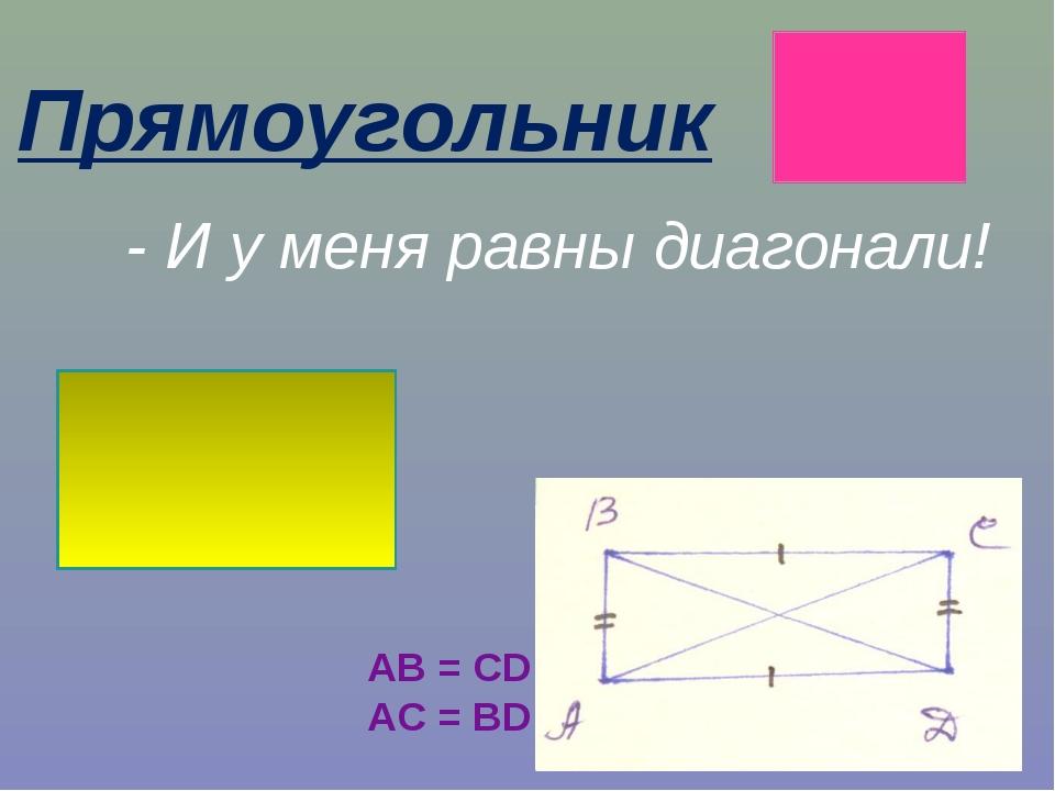 Прямоугольник - И у меня равны диагонали! AB = CD AC = BD