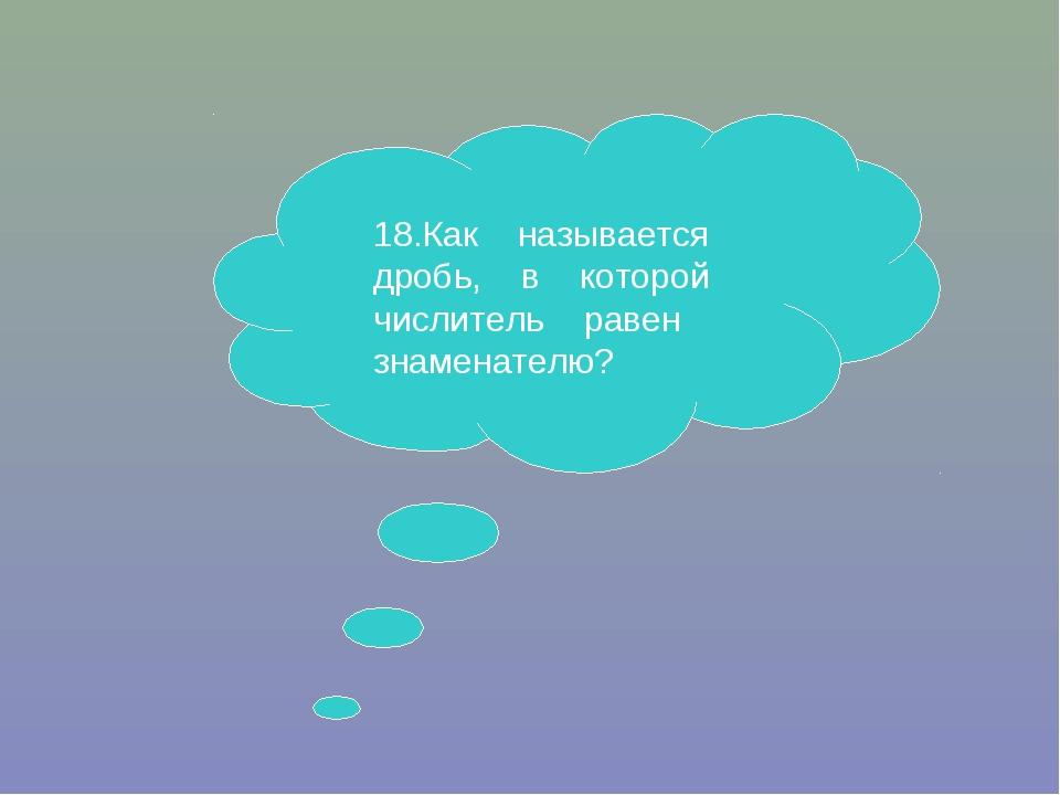 18.Как называется дробь, в которой числитель равен знаменателю?