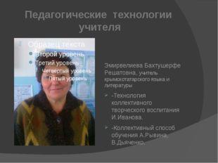 Педагогические технологии учителя Эмирвелиева Бахтушерфе Решатовна, учитель к