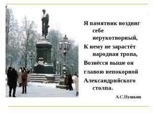 Я памятник воздвиг себе нерукотворный, К нему не зарастёт народная тропа, Воз
