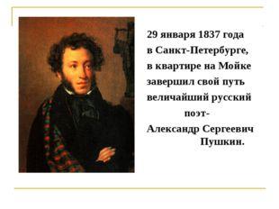 29 января 1837 года в Санкт-Петербурге, в квартире на Мойке завершил свой пут