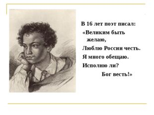 В 16 лет поэт писал: «Великим быть желаю, Люблю России честь. Я много обещаю.