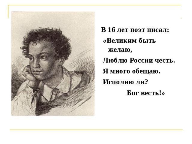 В 16 лет поэт писал: «Великим быть желаю, Люблю России честь. Я много обещаю....